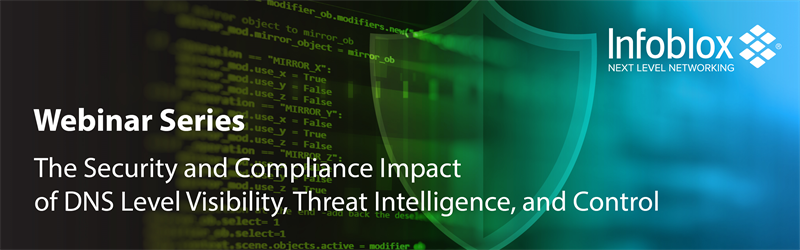 Infoblox, Webinar Series, The Security and Compliance Impact of DNS Level Visibility, Threat Intelligence, and Control